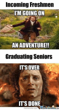 Its Over Its Done: Incoming Freshmen  GOING ON  AN ADVENTURE!!  Graduating Seniors  IT'S OVER  IT'S DONE  iManetenler  meme Center.com