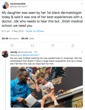 :): Inconceivable  @RyannWinter11  My daughter  today & said it was one of her best experiences with a  was seen by her 1st black dermatologist  doctor...ldk who needs to hear this but..finish medical  school..we need you  9:11 pm 3 Sep 2019 Twitter for iPhone  29.4K Retweets  90.4K Likes  wendy @wendyonek 11h  Replying to @RyannWinter11  My son was thrilled meeting his new pediatrician in Arkansas. We live  somewhere that doesn't have a large black population and as a mixed  kid I felt like this was so important for him.  . :)
