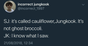 Saw, Ghost, and Broccoli: incorrect jungkook  @incorrect 1997  SJ: it's called cauliflower, Jungkook. It's  not ghost broccoli.  JK:Iknow what I saw.  21/08/2018, 12:34