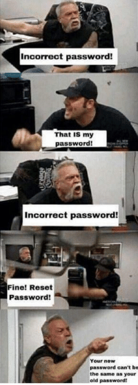 Old, Sisyphus, and Now: Incorrect password!  That IS my  password!  Incorrect password!  Fine! Reset  Password!  Your now  password can't be  the same as your  old password! Sisyphus