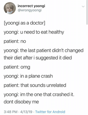 Android, Doctor, and Omg: incorrect yoongi  @wrongyoongi  [yoongi as a doctor]  yoongi: u need to eat healthy  patient: no  yoongi: the last patient didn't changed  their diet after i suggested it died  patient: omg  yoongi: in a plane crash  patient: that sounds unrelated  yoongi: im the one that crashed it.  dont disobey me  3:48 PM 4/13/19 Twitter for Android Yup that's him