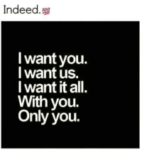i want you: Indeed  100  want you.  I want us.  I want it all  With you.  Only you.