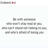 Tag Someone <3: Indeed.  Be with someone  who won't stay mad at you,  who can't stand not talking to you,  and who's afraid of losing you Tag Someone <3
