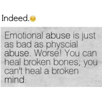 Bones, Memes, and Indeed: Indeed  Emotional abuse is just  as bad as physcial  abuse. Worse! You can  heal broken bones, you  can't heal a broken  mind