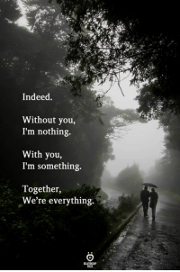 Indeed, You, and Nothing: Indeed,  Without you,  I'm nothing.  With you,  I'm something.  Together,  We're everything.