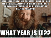 imgur meme of the day!: INDEPENDENCE DAY IS IN THEATERS BLINK 182 AND  FERGIE ARE RELEASING NEW ALBUMS, CLINTON IS  RUNNING FOR PRESIDENT, AND EVERYBODY IS  PLAYING POKEMON!  WHAT YEARIS IT p  made on imgur imgur meme of the day!