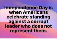 Independence Day, Who, and Day: Independence Day is  when Americans  celebrate standing  against a corrupt  leader who does not  represent them