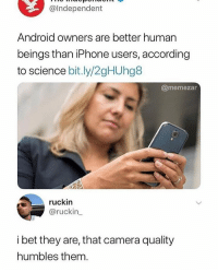 Android, Funny, and I Bet: @Independent  Android owners are better human  beings than iPhone users, according  to science bit.ly/2gHUhg8  @memezar  ruckin  @ruckin  i bet they are, that camera quality  humbles them. Goodmorning