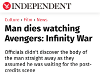 I don't feel good...: INDEPENDENT  Culture > Film > News  Man dies watching  Avengers: Infinity War  Officials didn't discover the body of  the man straight away as they  assumed he was waiting for the post-  credits scene I don't feel good...