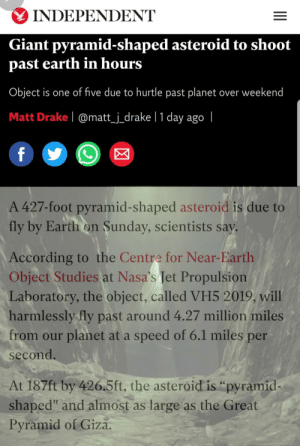 "Prepare yourselves Guardians, its beginning before it's even started: INDEPENDENT  Giant pyramid-shaped asteroid to shoot  past earth in hours  Object is one of five due to hurtle past planet over weekend  Matt Drake | @matt_j_drake | 1 day ago |  f  A 427-foot pyramid-shaped asteroid is due to  fly by Earth on Sunday, scientists say.  According to the Centre for Near-Earth  Object Studies at Nasa's Jet Propulsion  Laboratory, the object, called VH5 2019, will  harmlessly fly past around 4.27 million miles  from our planet at a speed of 6.1 miles per  second.  At 187ft by 426.5ft, the asteroid is ""pyramid-  shaped"" and almost as large as the Great  Pyramid of Giza. Prepare yourselves Guardians, its beginning before it's even started"