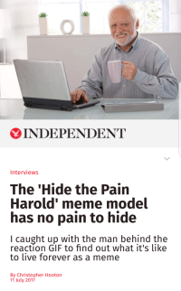 Harold: INDEPENDENT  Interviews  The 'Hide the Pain  Harold' meme model  has no pain to hide  I caught up with the man behind the  reaction GIF to find out what it's like  to live forever as a meme  By Christopher Hooton  11 July 2017