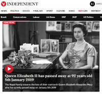 Family, Life, and News: INDEPENDENT  JOIN U  NEWS POLITICS VOICES FINAL SAY SPORT CULTURE VIDEO INDY/LIFE INDYBEST  Brexit  Conservatives  Labour  Lib Dems  SNP  DUP  US Politics T  HOME NEWS  Queen Elizabeth II has passed away at 92 years old  5th January 2019  The Royal Family mourns the loss of their matriarch Queen Elizabeth Alexandra Mary  who has quietly passed away on January 5th 2019