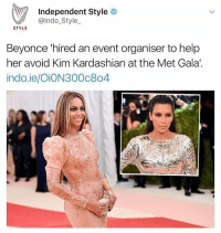 Beyonce, Kardashians, and Kim Kardashian: Independent Style  @Indo Style  STYLE  Beyonce hired an event organiser to help  her avoid Kim Kardashian at the Met Gala.  indo.ie/OiON300c8o4 Lmao me 😂😂😂😩 • • • • • ‼️TAG US WHEN YOU REPOST‼️ kyliejenner kylie kimkardashian kim khloekardashian kourtneykardashian kendalljenner kanyewest kardashian jenner dash kyliecosmetics krisjenner robkardashian blacchyna kyga tyga KUWTK fake plastic surgery