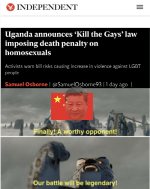 Battle time: INDEPENDENT  Uganda announces 'Kill the Gays' law  imposing death penalty on  homosexuals  Activists warn bill risks causing increase in violence against LGBT  рeople  Samuel Osborne|@SamuelOsborne93 |1 day ago  |  Finally! A worthy opponent!  Our battle will be legendary!  II Battle time