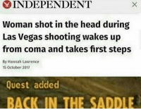 """Head, Las Vegas, and Http: INDEPENDENT  Woman shot in the head during  Las Vegas shooting wakes up  from coma and takes first steps  By Hannah Lawrence  5 October 2017  Quest added  BACK IN THE SADDLE <p>I see potential via /r/MemeEconomy <a href=""""http://ift.tt/2zxa2Ab"""">http://ift.tt/2zxa2Ab</a></p>"""