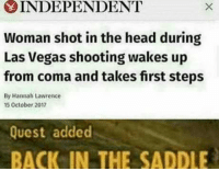Head, Las Vegas, and Las Vegas: INDEPENDENT  Woman shot in the head during  Las Vegas shooting wakes up  from coma and takes first steps  By Hannah Lawrence  5 October 2017  Quest added  BACK IN THE SADDLE