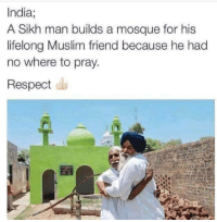 Muslim, Respect, and India: India;  A Sikh man builds a mosque for his  lifelong Muslim friend because he had  no where to pray.  Respect