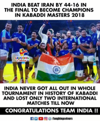 Lost, Congratulations, and History: INDIA BEAT IRAN BY 44-16 IN  THE FINAL TO BECOME CHAMPIONS  IN KABADDI MASTERS 2018  LAUGHING  6  INDIA NEVER GOT ALL OUT IN WHOLE  TOURNAMENT IN HISTORY OF KABADDI  AND LOST ONLY TWO INTERNATIONAL  MATCHES TILL NOW  CONGRATULATIONS TEAM INDIA !! Congratulations #IndianKabaddiTeam 🇮🇳 :) #KabaddiMasters2018