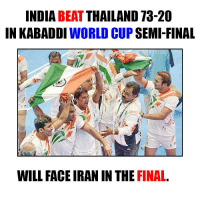 Finals, Memes, and World Cup: INDIA  BEAT  THAILAND 73-20  IN KABADDI  WORLD CUP  SEMI-FINAL  WILL FACE IRAN IN THE  FINAL All The Best to our team for the finals