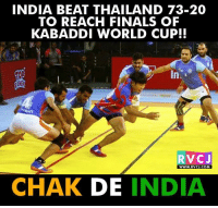Finals, Memes, and World Cup: INDIA BEAT THAILAND 73-20  TO REACH FINALS OF  KABADDI WORLD CUP!!  RVCJ  WWW. RVCJ.COM  CHAK DE  INDIA All The Best to our team for the finals.