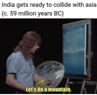 India, Asia, and Let's: India gets ready to collide with asia  (c.59 million years BC)  Let's do a mountain. India. 59,000,000 BC