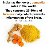 Asian, Drugs, and Memes: India has the lowest dementia  rates in the world.  They consume 25-50mg of  turmeric daily, which prevents  inflammation of the brain.  DR. SUNIL PAI, M. D Turmeric (Curcuma longa), the main spice in the Indian dish curry, is arguably the most powerful herb on the planet at fighting and potentially reversing disease. It has so many healing properties that currently there are over 10,000 peer-reviewed articles published proving turmeric benefits, especially one of its renowned healing compounds, curcumin. This puts turmeric on top of the list as one of the most frequently mentioned medicinal herbs in all of science. The next most popular studied herbs include garlic, cinnamon, ginseng, ginger and milk thistle. Turmeric comes from the Curcuma longa plant, which grows in India and other Southeast Asian countries. The dried root of the Curcuma longa plant is ground into the distinctive yellow turmeric powder. There are several chemical compounds found in turmeric, known as curcuminoids. The active substance in turmeric is curcumin. Of the 10,000+ studies referencing curcumin, the most interesting finding is that when turmeric is compared to conventional medicine, its benefits equal that of many pharmaceutical medications. In fact, a number of studies have even reported that using curcumin is more advantageous than certain prescription drugs. Consciousvibrancy Source: https:-draxe.com-turmeric-benefits-