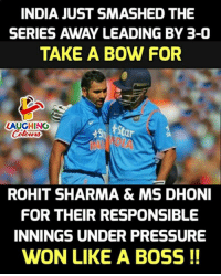 rohit sharma: INDIA JUST SMASHED THE  SERIES AWAY LEADING BY 3-0  TAKE A BOW FOR  LAUGHING  St  St  ROHIT SHARMA& MS DHONI  FOR THEIR RESPONSIBLE  INNINGS UNDER PRESSURE  WON LIKE A BOSS !