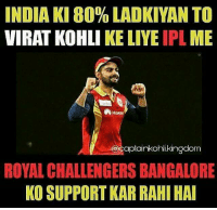 Agree ?: INDIA KI 80% LADKIYAN TO  VIRAT KOHLI KE LIYE  IPL  ME  HUANE  CDOCaptainkohli kingdom  ROYAL CHALLENGERS BANGALORE  KO SUPPORT KAR RAHI HAI Agree ?
