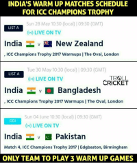 ICC gave 2 warm up games to other nations and gave 3 warm up games to India.  ICC = BCCI for a reason.: INDIA S WARM UP MATCHES SCHEDULE  FOR ICC CHAMPIONS TROPHY  Sun 28 May 10:30 (local) |09:30 (GMT  LIST A  India  v New Zealand  ICC Champions Trophy 2017 Warmups IThe Oval, London  Tue 30 May 10:30 (local) 09:30 (GMT  LIST A  TROLL  LIVE ON TV  CRICKET  India  Bangladesh  ICC Champions Trophy 2017 Warmups I The Oval, London  Sun 04 June 10:30 (local 109:30 (GM)  ODI  LIVE ON TV  India  v C Pakistan  Match 4, ICC Champions Trophy 2017 I Edgbaston, Birmingham  ONLY TEAM TO PLAY 3 WARM UP GAMES ICC gave 2 warm up games to other nations and gave 3 warm up games to India.  ICC = BCCI for a reason.