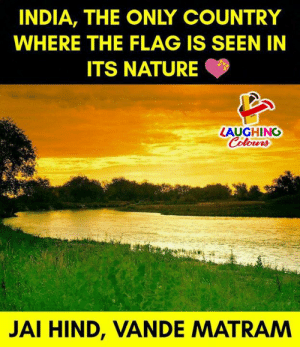 🇮🇳: INDIA, THE ONLY COUNTRY  WHERE THE FLAG IS SEEN IN  ITS NATURE  LAUGHING  Colowrs  JAI HIND, VANDE MATRAM 🇮🇳