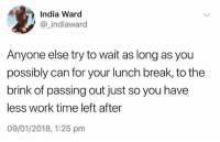 Yes: India Ward  @ indiaward  Anyone else try to wait as long as you  possibly can for your lunch break, to the  brink of passing out just so you have  less work time left after  09/01/2018, 1:25 pm Yes