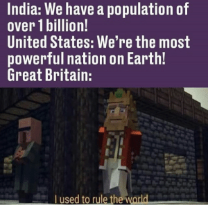 Earth, History, and India: India: We have a population of  over 1 billion!  United States: We're the most  powerful nation on Earth!  Great Britain:  Tused to rule the world RIP Britain
