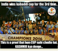 India, Indianpeoplefacebook, and Kashmir: India wins kabaddi cup for the 3rdtime  LA GHNG  NDIA  CHAMPIONS 2016  ADDI  This isaproof that hum CUP nahi chodte hai,  KASHMIR kya denge... 😂😂
