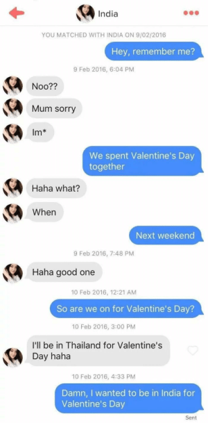Sorry, Valentine's Day, and Good: India  YOU MATCHED WITH INDIA ON 9/02/2016  Hey, remember me?  9 Feb 2016, 6:04 PM  Noo??  Mum sorry  Im*  We spent Valentine's Day  together  Haha what?  When  Next weekend  9 Feb 2016, 7:48 PM  Haha good one  10 Feb 2016, 12:21 AM  So are we on for Valentine's Day?  10 Feb 2016, 3:00 PM  I'll be in Thailand for Valentine's  Day haha  10 Feb 2016, 4:33 PM  Damn, I wanted to be in India for  Valentine's Day  Sent An interesting title