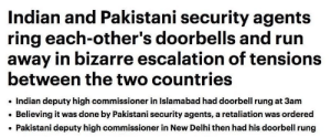 Run, Indian, and Pakistani: Indian and Pakistani security agents  ring each-other's doorbells and run  away in bizarre escalation of tensions  between the two countries  Indian deputy high commissioner in Islamabad had doorbell rung at 3am  Believing it was done by Pakistani security agents, a retaliation was ordered  Pakistani deputy high commissioner in New Delhi then had his doorbell rung thats how we fight wars