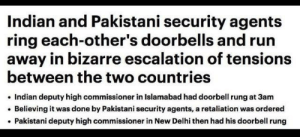 Politics, Reddit, and Run: Indian and Pakistani security agents  ring each-other's doorbells and run  away in bizarre escalation of tensions  between the two countries  Indian deputy high commissioner in Islamabad had doorbell rung at 3am  Believing it was done by Pakistani security agents, a retaliation was ordered  Pakistani deputy high commissioner in New Delhi then had his doorbell rung ah politics