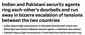 Run, Indian, and Pakistani: Indian and Pakistani security agents  ring each-other's doorbells and run  away in bizarre escalation of tensions  between the two countries  Indian deputy high commissioner in Islamabad had doorbell rung at 3am  Believing it was done by Pakistani security agents, a retaliation was ordered  Pakistani deputy high commissioner in New Delhi then had his doorbell rung me irl