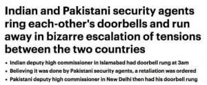 Run, Indian, and Pakistani: Indian and Pakistani security agents  ring each-other's doorbells and run  away in bizarre escalation of tensions  between the two countries  Indian deputy high commissioner in Islamabad had doorbell rung at 3am  Believing it was done by Pakistani security agents, a retaliation was ordered  Pakistani deputy high commissioner in New Delhi then had his doorbell rung me_irl