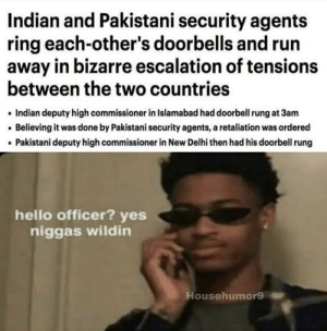 Hello, Run, and How To: Indian and Pakistani security agents  ring each-other's doorbells and run  away in bizarre escalation of tensions  between the two countries  Indian deputy high commissioner in Islamabad had doorbell rung at 3am  Believing it was done by Pakistani security agents, a retaliation was ordered  Pakistani deputy high commissioner in New Delhi then had his doorbell rung  hello officer? yes  niggas wildin  Househumor9 How to start a war 101
