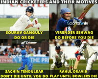 Memes, 🤖, and Indians: INDIAN CRICKETERS AND THEIR MOTIVES  Sporzw Iki  SOURAV GANGULY  VIRENDER SEHWAG  DO OR DIE  DO BEFORE YOU DIE  SACHIN TENDULKAR  RAHUL DRAVID  DON'T DIE UNTIL YOU DO PLAY UNTIL BOWLERS DIE Team India Pride !