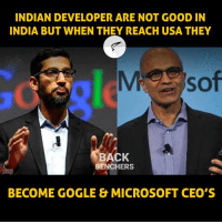 Indian: INDIAN DEVELOPER ARE NOT GOOD IN  INDIA BUT WHEN THEY REACH USA THEY  BACK  BENCHERS  BECOME GOGLE MICROSOFT CEO S