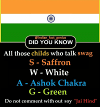 "Genius: @indian fact genius  DID YOU KNOW  All those childs who talk swag  S - Saffron  W - White  A - Ashok Chakra  G - Green  Do not comment with out say ""Jai Hind"""