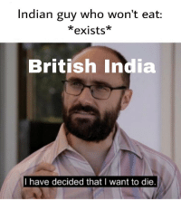 Indian: Indian guy who won't eat:  *exists*  British India  I have decided that I want to die