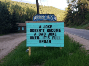 This Fathers Day sign in Indian Hills, CO.: INDIAN HILL  COMMUNITY CENTER  A JOKE  DOESN'T BECOME  A DAD JOKE  UNTIL IT'S FULL  GROAN This Fathers Day sign in Indian Hills, CO.