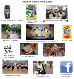 CHILDHOOD IN INDIA: INDIAN KID GROWING UP IN THE 2000'S  TINKLE  DIGEST NOT  PLAYING SNAKE ON ADULTS PHONE  READING TINKLE  SINGING GOOD MORNING TEACHER  AND ARCHIE'S  Maggi  -Minute  PLAYING GULLY CRICKET  HIT BOLLYWOOD SONG AND DANCE FOR FUNCTION  MAGGI NOODLES  BEING OBSESSED  PLAYING CARROMS  WITH WRESTLING  WAKA WAKA AND DESH GHUMAKE  f  STANDING FOR ASSEMBLY  RIDING IN FRONT OF  USING FACEBOOK  SCHOOTER WITH DAD  ON COMPUTER CHILDHOOD IN INDIA