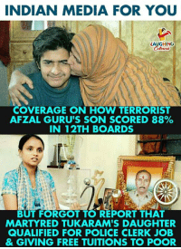 Police, Free, and Indian: INDIAN MEDIA FOR YOU  LAUGHING  COVERAGE ON HOW TERRORIST  AFZAL GURU'S SON SCORED 88%  IN 12TH BOARDS  BUT FORGOT TO REPORT THAT  MARTYRED TUKARAM'S DAUGHTER  QUALIFIED FOR POLICE CLERK JOB  & GIVING FREE TUITIONS TO POOR