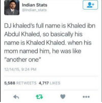"""Follow me @antisocialtv @lola_the_ladypug @x__social_butterfly__x @x__antisocial_butterfly__x: Indian Stats  @Indian stats  DJ khaled's full name is Khaled ibn  Abdul Khaled, so basically his  name is Khaled Khaled. when his  mom named him, he was like  """"another one""""  12/14/15, 9:24 PM  5,588 RETWEETS 4,717 LIKES  17 Follow me @antisocialtv @lola_the_ladypug @x__social_butterfly__x @x__antisocial_butterfly__x"""