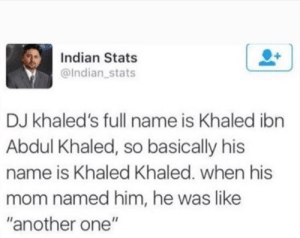 "Another One, Dank, and Memes: Indian Stats  @Indian stats  DJ khaled's full name is Khaled ibn  Abdul Khaled, so basically his  name is Khaled Khaled. when his  mom named him, he was like  ""another one"" We the best music by fatehpuria92 MORE MEMES"