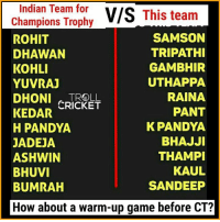 warm ups: Indian Team for  V/S  This team  Champions Trophy  SAMSON  ROHIT  TRIPATHI  DHAWAN  KOHLI  GAMBHIR  UTHAPPA  YUVRAJ  RAINA  DHONI TROLL  KEDAR CRICKET  PANT  K PANDYA  H PANDYA  BHAJJI  JADEJA  THAMPI  ASHWIN  KAUL  BHUVI  SANDEEP  BUMRAH  How about a warm-up game before CT?