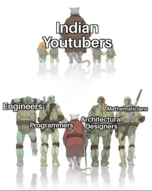 Sometimes yes.: Indian  Youtubers  Engineers  Mathematicians  Architectural  Programmers Designers Sometimes yes.